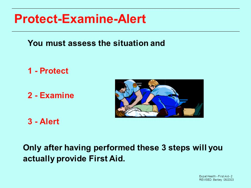 Expat Health - First Aid - 2 REVISED: Barbey 05/2003 Protect-Examine-Alert You must assess the situation and 1 - Protect 2 - Examine 3 - Alert Only after having performed these 3 steps will you actually provide First Aid.