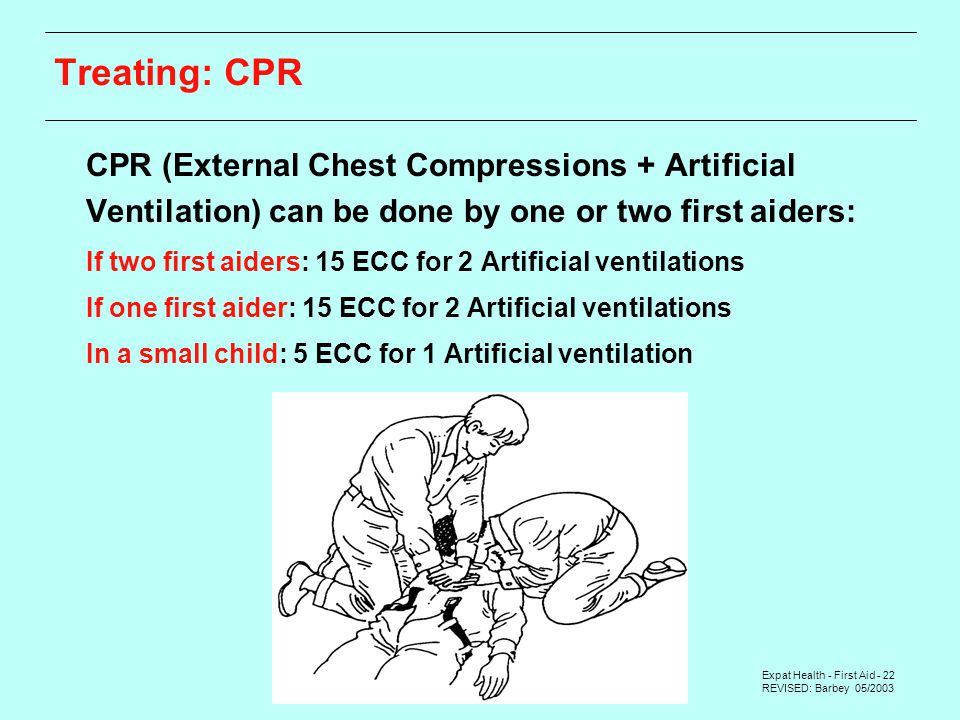 Expat Health - First Aid - 22 REVISED: Barbey 05/2003 Treating: CPR  CPR (External Chest Compressions + Artificial Ventilation) can be done by one or two first aiders:  If two first aiders: 15 ECC for 2 Artificial ventilations  If one first aider: 15 ECC for 2 Artificial ventilations  In a small child: 5 ECC for 1 Artificial ventilation