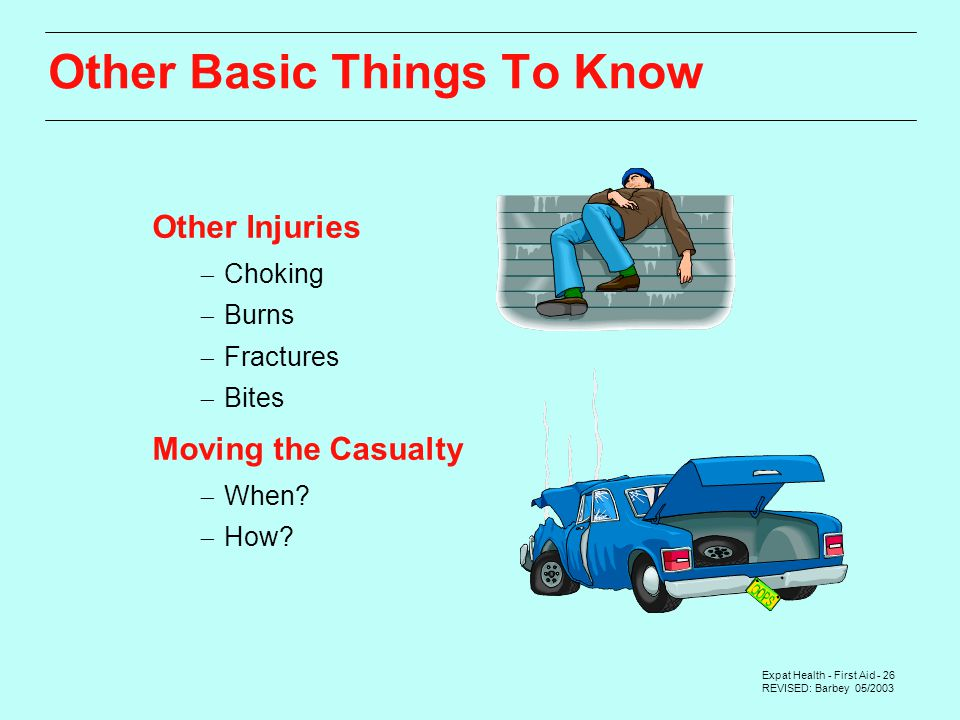 Expat Health - First Aid - 26 REVISED: Barbey 05/2003 Other Basic Things To Know Other Injuries  Choking  Burns  Fractures  Bites Moving the Casualty  When.
