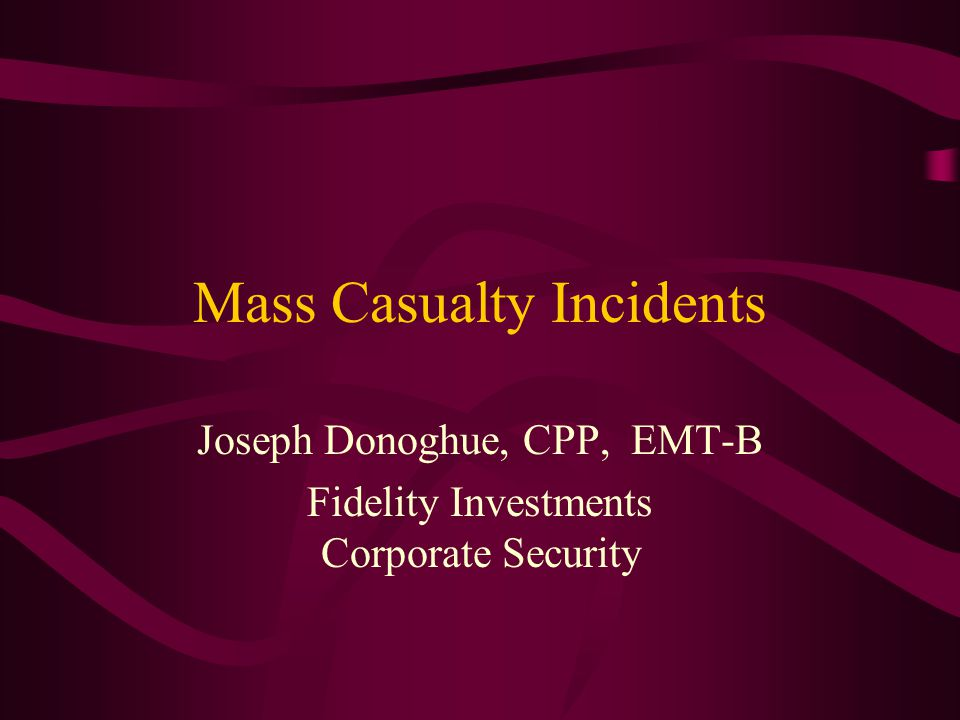 Mass Casualty Incidents Joseph Donoghue, CPP, EMT-B Fidelity Investments Corporate Security