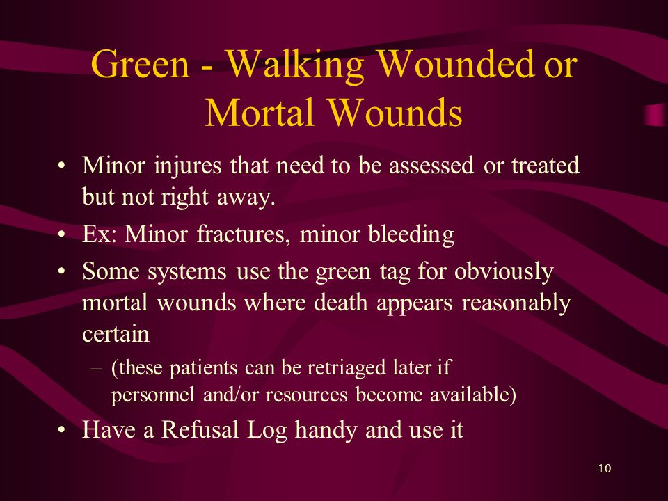 10 Green - Walking Wounded or Mortal Wounds Minor injures that need to be assessed or treated but not right away.
