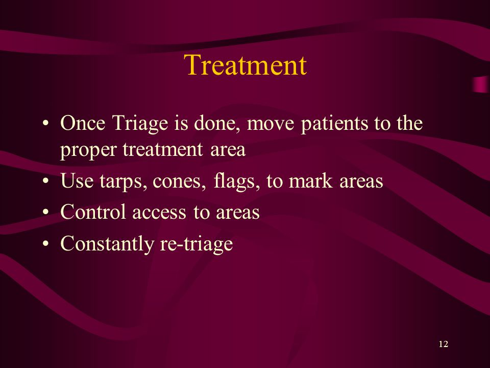 12 Treatment Once Triage is done, move patients to the proper treatment area Use tarps, cones, flags, to mark areas Control access to areas Constantly re-triage