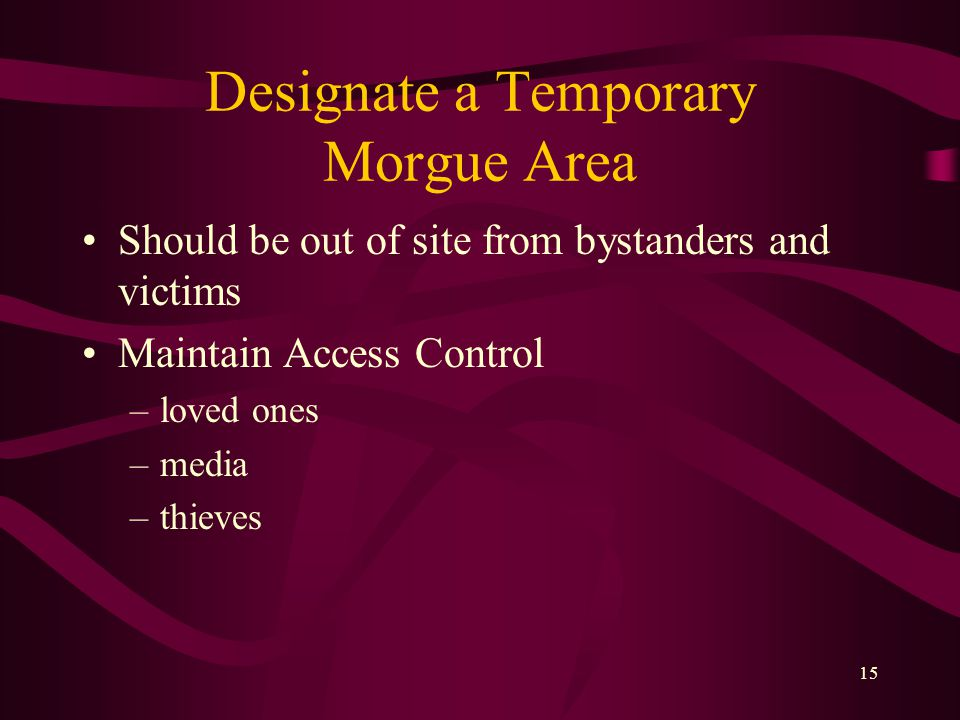 15 Designate a Temporary Morgue Area Should be out of site from bystanders and victims Maintain Access Control –loved ones –media –thieves