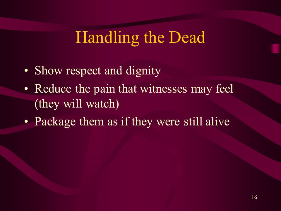 16 Handling the Dead Show respect and dignity Reduce the pain that witnesses may feel (they will watch) Package them as if they were still alive
