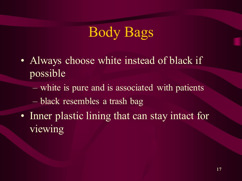17 Body Bags Always choose white instead of black if possible –white is pure and is associated with patients –black resembles a trash bag Inner plastic lining that can stay intact for viewing