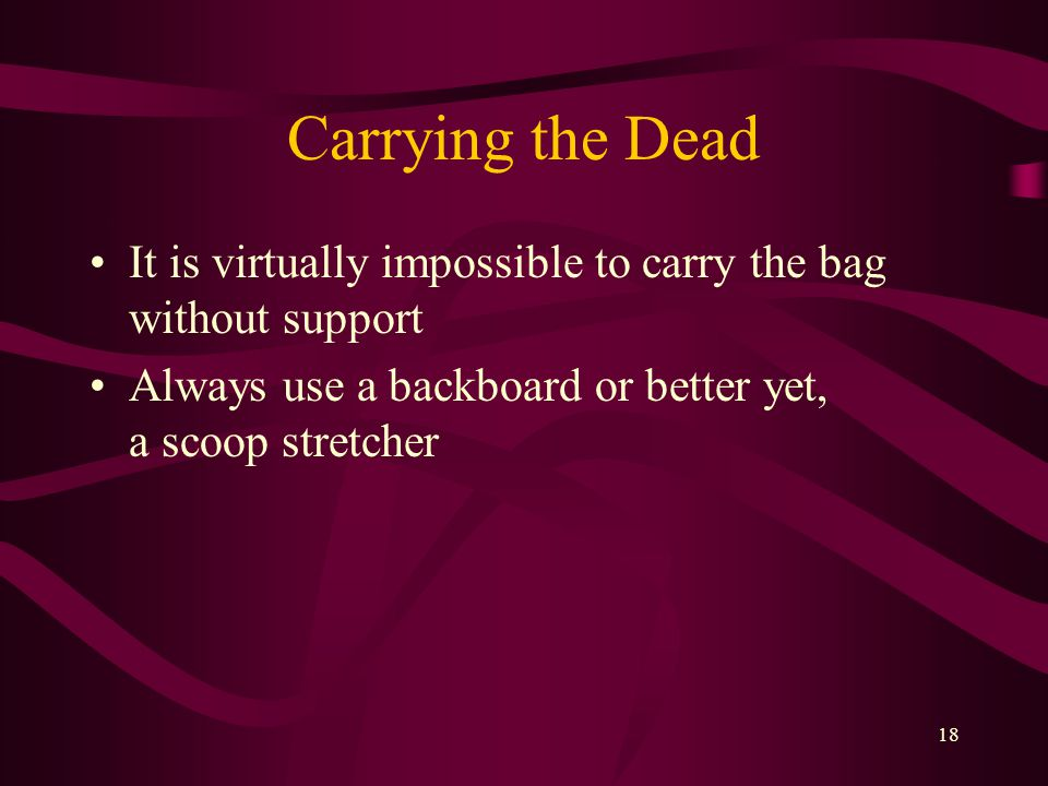 18 Carrying the Dead It is virtually impossible to carry the bag without support Always use a backboard or better yet, a scoop stretcher