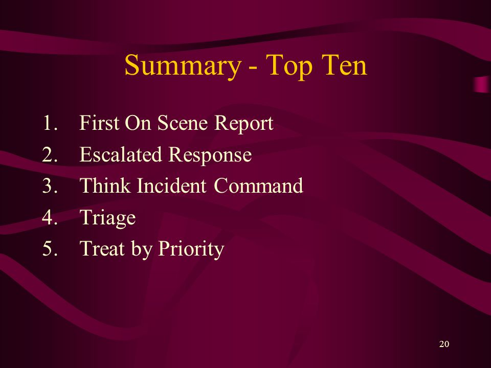 20 Summary - Top Ten 1.First On Scene Report 2.Escalated Response 3.Think Incident Command 4.Triage 5.Treat by Priority