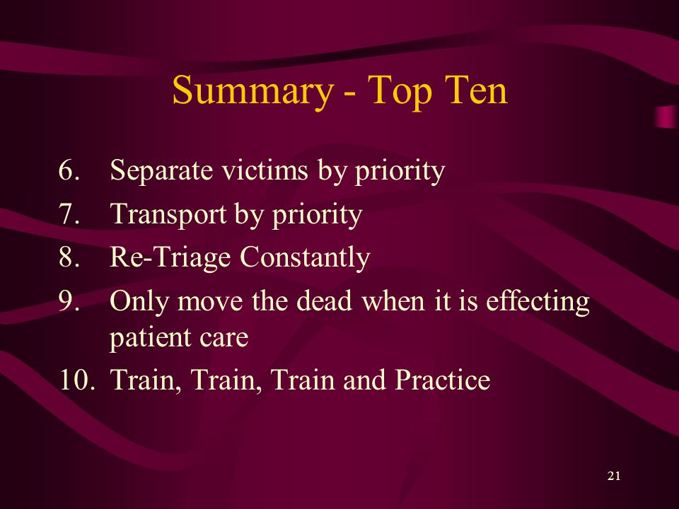 21 Summary - Top Ten 6.Separate victims by priority 7.Transport by priority 8.Re-Triage Constantly 9.Only move the dead when it is effecting patient care 10.Train, Train, Train and Practice