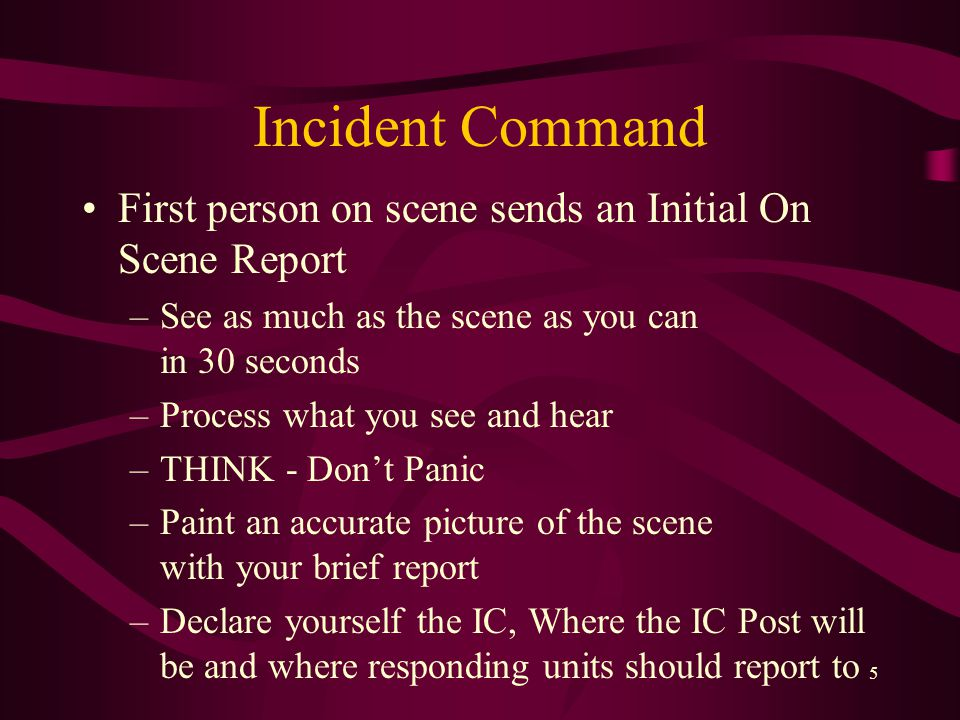5 Incident Command First person on scene sends an Initial On Scene Report –See as much as the scene as you can in 30 seconds –Process what you see and hear –THINK - Don't Panic –Paint an accurate picture of the scene with your brief report –Declare yourself the IC, Where the IC Post will be and where responding units should report to