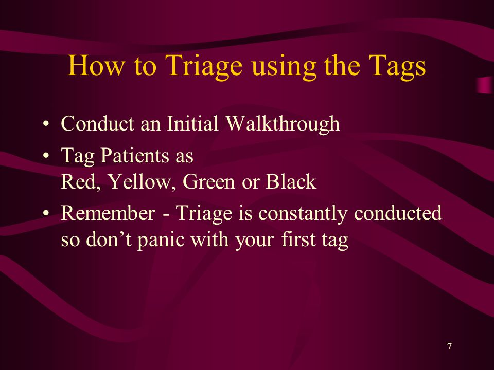 7 How to Triage using the Tags Conduct an Initial Walkthrough Tag Patients as Red, Yellow, Green or Black Remember - Triage is constantly conducted so don't panic with your first tag