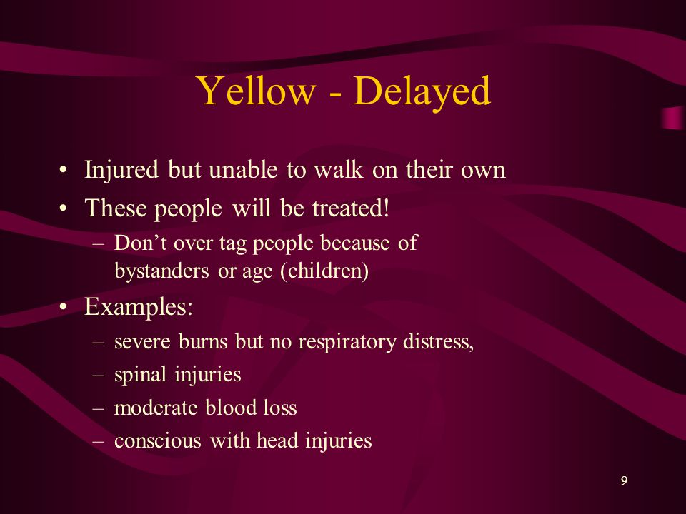 9 Yellow - Delayed Injured but unable to walk on their own These people will be treated.