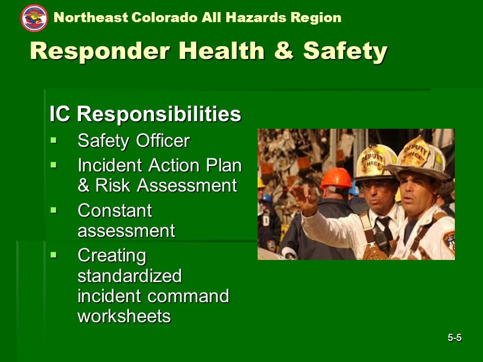 Northeast Colorado All Hazards Region 5-5 Responder Health & Safety IC Responsibilities  Safety Officer  Incident Action Plan & Risk Assessment  Constant assessment  Creating standardized incident command worksheets