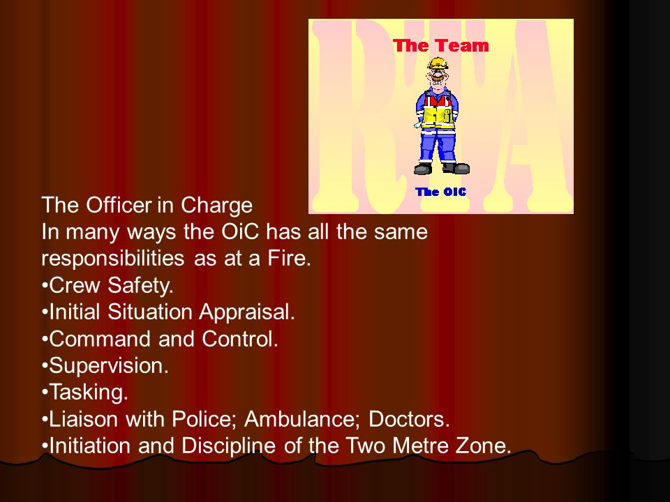 The Officer in Charge In many ways the OiC has all the same responsibilities as at a Fire.