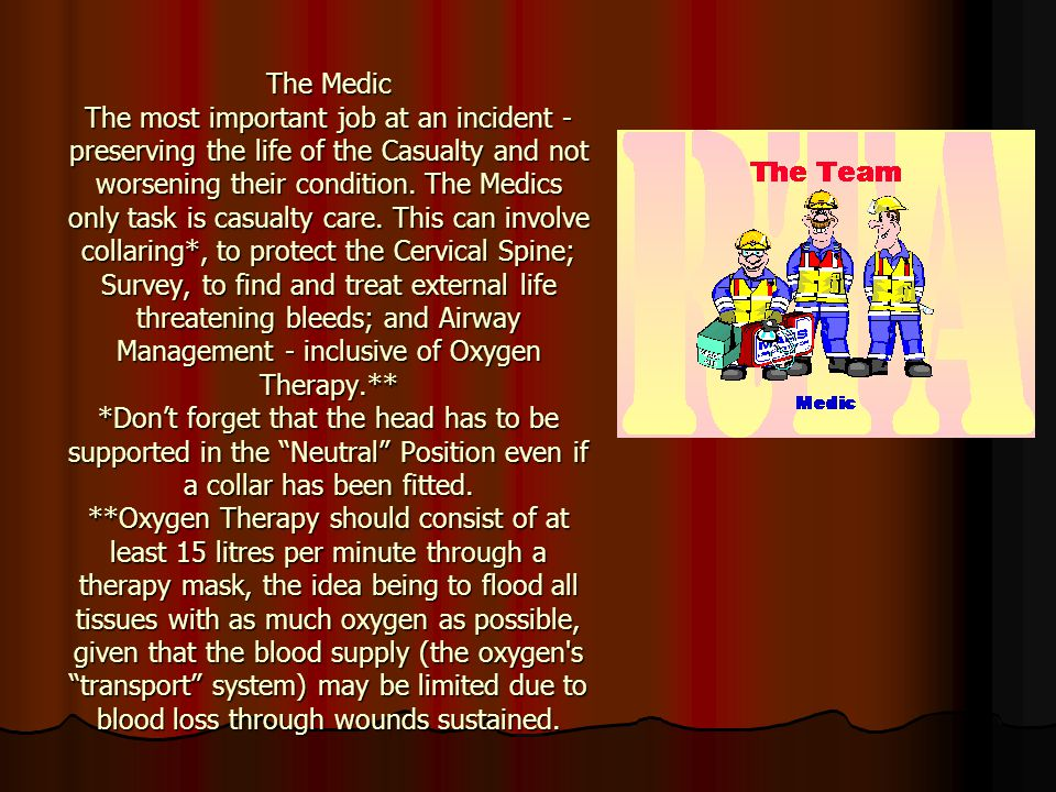 The Medic The most important job at an incident - preserving the life of the Casualty and not worsening their condition.