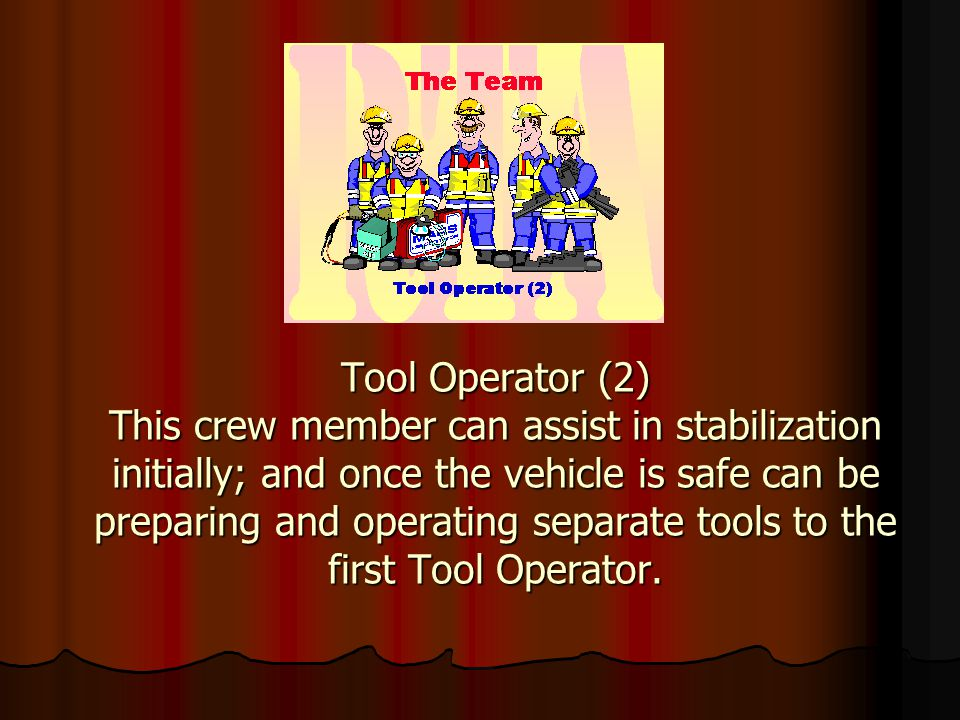 Tool Operator (2) This crew member can assist in stabilization initially; and once the vehicle is safe can be preparing and operating separate tools to the first Tool Operator.