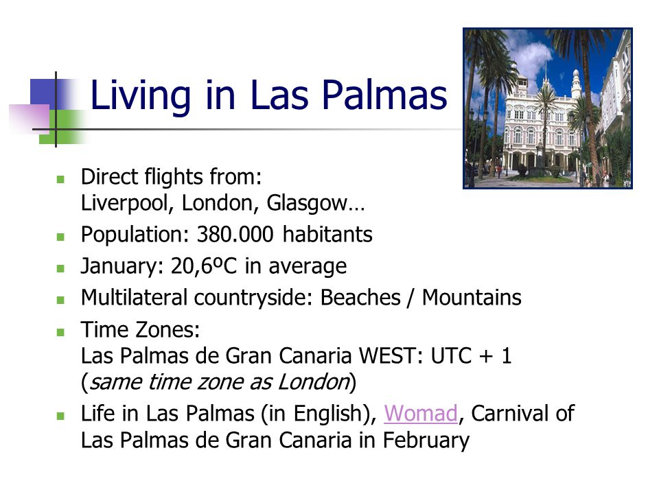 Living in Las Palmas Direct flights from: Liverpool, London, Glasgow… Population: 380.000 habitants January: 20,6ºC in average Multilateral countryside: Beaches / Mountains Time Zones: Las Palmas de Gran Canaria WEST: UTC + 1 (same time zone as London) Life in Las Palmas (in English), Womad, Carnival of Las Palmas de Gran Canaria in FebruaryWomad