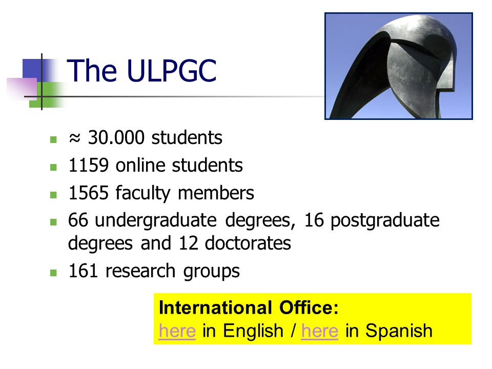 The ULPGC ≈ 30.000 students 1159 online students 1565 faculty members 66 undergraduate degrees, 16 postgraduate degrees and 12 doctorates 161 research groups International Office: here in English / here in Spanish here