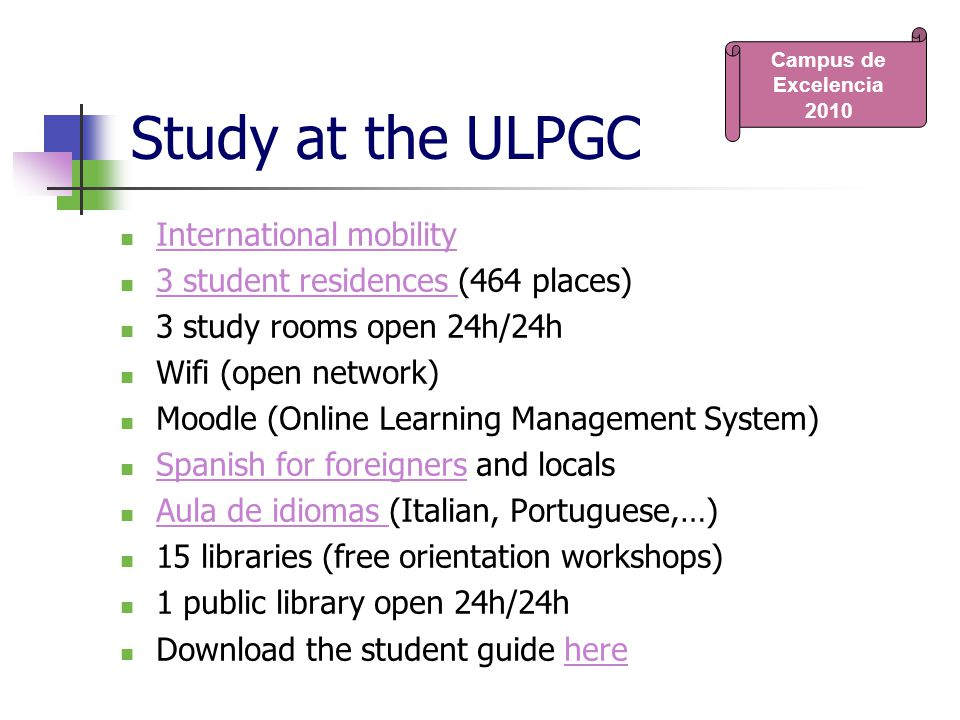 Study at the ULPGC International mobility 3 student residences (464 places) 3 student residences 3 study rooms open 24h/24h Wifi (open network) Moodle (Online Learning Management System) Spanish for foreigners and locals Spanish for foreigners Aula de idiomas (Italian, Portuguese,…) Aula de idiomas 15 libraries (free orientation workshops) 1 public library open 24h/24h Download the student guide herehere Campus de Excelencia 2010