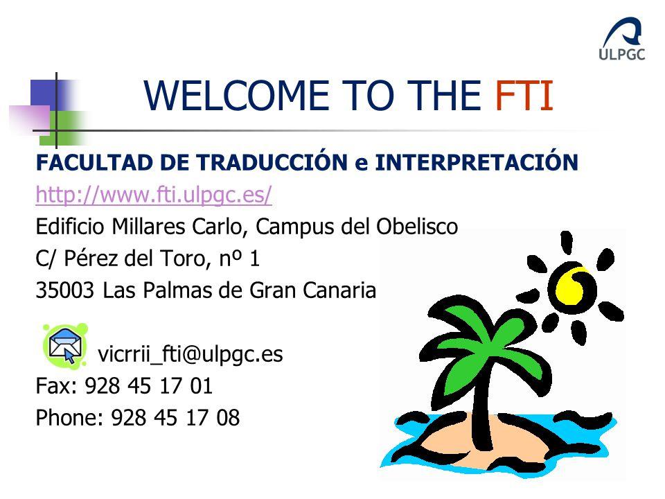 FACULTAD DE TRADUCCIÓN e INTERPRETACIÓN http://www.fti.ulpgc.es/ Edificio Millares Carlo, Campus del Obelisco C/ Pérez del Toro, nº 1 35003 Las Palmas de Gran Canaria vicrrii_fti@ulpgc.es Fax: 928 45 17 01 Phone: 928 45 17 08 WELCOME TO THE FTI