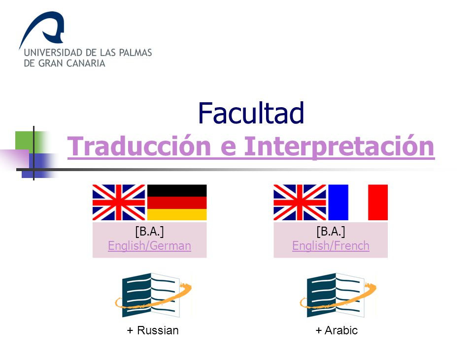 Facultad Traducción e Interpretación Traducción e Interpretación [B.A.] English/German English/German [B.A.] English/French English/French + Russian+ Arabic