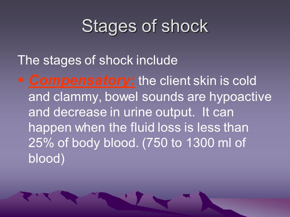 Stages of shock The stages of shock include CCompensatory: the client skin is cold and clammy, bowel sounds are hypoactive and decrease in urine output.