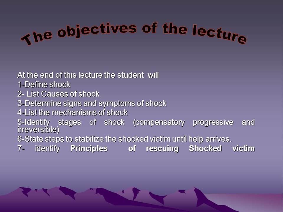 At the end of this lecture the student will 1-Define shock 2- List Causes of shock 3-Determine signs and symptoms of shock 4-List the mechanisms of shock 5-Identify stages of shock (compensatory progressive and irreversible) 6-State steps to stabilize the shocked victim until help arrives.