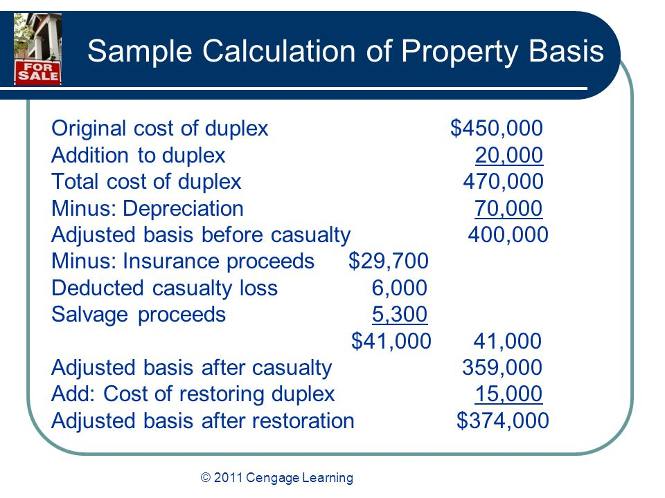 © 2011 Cengage Learning Sample Calculation of Property Basis Original cost of duplex $450,000 Addition to duplex 20,000 Total cost of duplex 470,000 Minus: Depreciation 70,000 Adjusted basis before casualty 400,000 Minus: Insurance proceeds $29,700 Deducted casualty loss 6,000 Salvage proceeds 5,300 $41,000 41,000 Adjusted basis after casualty 359,000 Add: Cost of restoring duplex 15,000 Adjusted basis after restoration $374,000