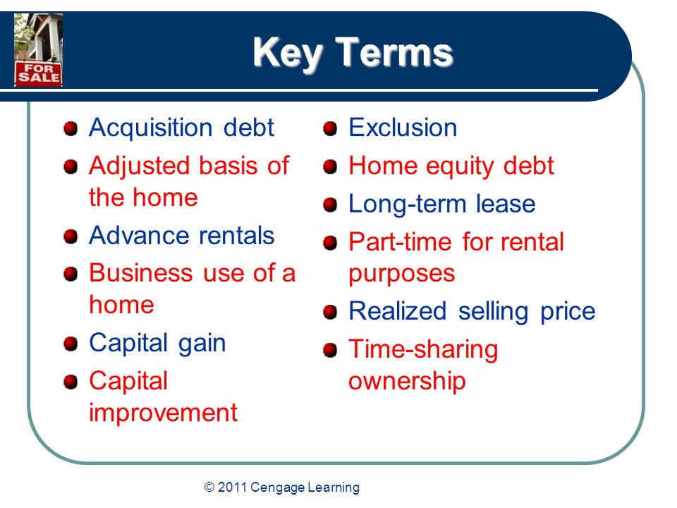 Key Terms Acquisition debt Adjusted basis of the home Advance rentals Business use of a home Capital gain Capital improvement Exclusion Home equity debt Long-term lease Part-time for rental purposes Realized selling price Time-sharing ownership