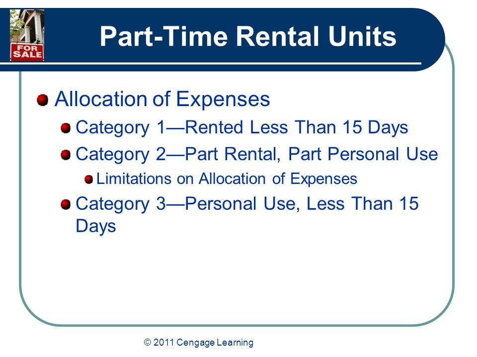 © 2011 Cengage Learning Part-Time Rental Units Allocation of Expenses Category 1—Rented Less Than 15 Days Category 2—Part Rental, Part Personal Use Limitations on Allocation of Expenses Category 3—Personal Use, Less Than 15 Days