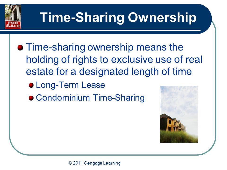 © 2011 Cengage Learning Time-Sharing Ownership Time-sharing ownership means the holding of rights to exclusive use of real estate for a designated length of time Long-Term Lease Condominium Time-Sharing