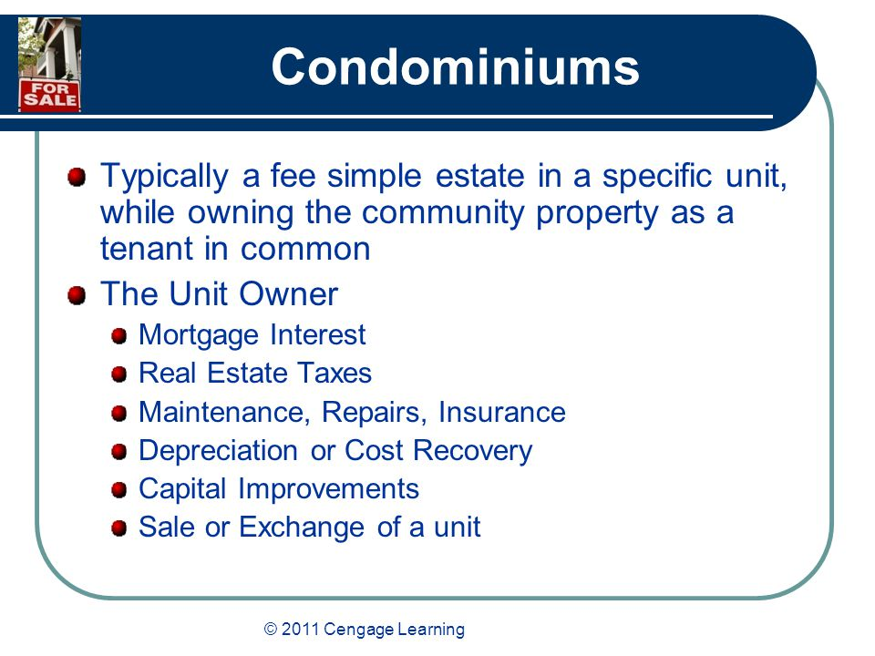 © 2011 Cengage Learning Condominiums Typically a fee simple estate in a specific unit, while owning the community property as a tenant in common The Unit Owner Mortgage Interest Real Estate Taxes Maintenance, Repairs, Insurance Depreciation or Cost Recovery Capital Improvements Sale or Exchange of a unit