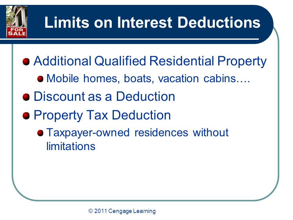© 2011 Cengage Learning Limits on Interest Deductions Additional Qualified Residential Property Mobile homes, boats, vacation cabins….