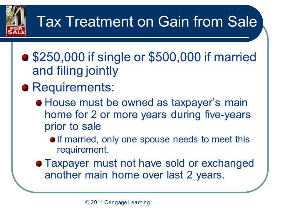 © 2011 Cengage Learning Tax Treatment on Gain from Sale $250,000 if single or $500,000 if married and filing jointly Requirements: House must be owned as taxpayer's main home for 2 or more years during five-years prior to sale If married, only one spouse needs to meet this requirement.