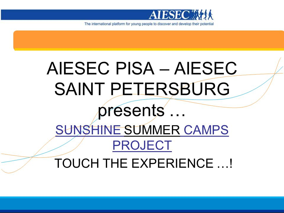 Haga clic para modificar el estilo de texto del patrón Segundo nivel Tercer nivel Cuarto nivel Quinto nivel 23 AIESEC in Spain Induction 07/08 AIESEC PISA – AIESEC SAINT PETERSBURG presents … SUNSHINE SUMMER CAMPS PROJECT TOUCH THE EXPERIENCE …!