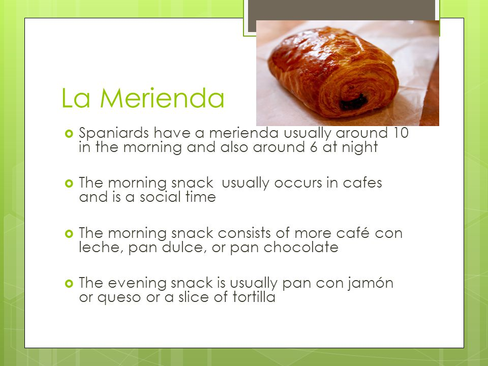 La Merienda  Spaniards have a merienda usually around 10 in the morning and also around 6 at night  The morning snack usually occurs in cafes and is a social time  The morning snack consists of more café con leche, pan dulce, or pan chocolate  The evening snack is usually pan con jamón or queso or a slice of tortilla