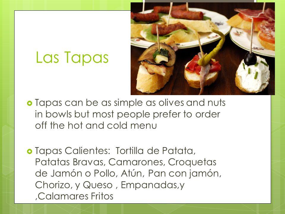 Las Tapas  Tapas can be as simple as olives and nuts in bowls but most people prefer to order off the hot and cold menu  Tapas Calientes: Tortilla de Patata, Patatas Bravas, Camarones, Croquetas de Jamón o Pollo, Atún, Pan con jamón, Chorizo, y Queso, Empanadas,y,Calamares Fritos
