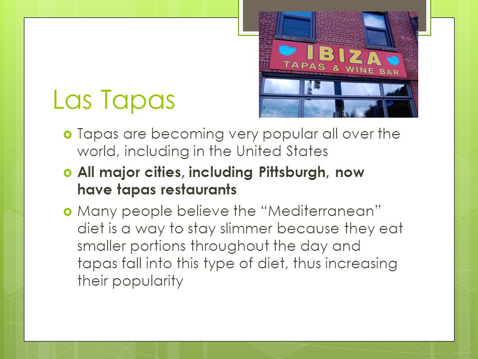 Las Tapas  Tapas are becoming very popular all over the world, including in the United States  All major cities, including Pittsburgh, now have tapas restaurants  Many people believe the Mediterranean diet is a way to stay slimmer because they eat smaller portions throughout the day and tapas fall into this type of diet, thus increasing their popularity