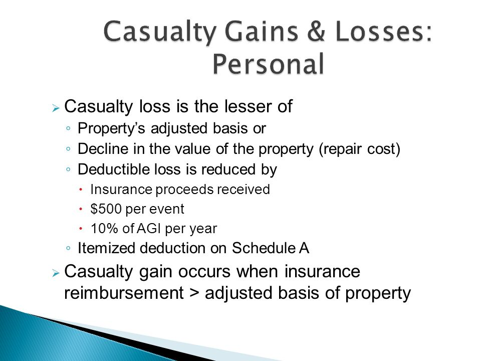  Casualty loss is the lesser of ◦ Property's adjusted basis or ◦ Decline in the value of the property (repair cost) ◦ Deductible loss is reduced by  Insurance proceeds received  $500 per event  10% of AGI per year ◦ Itemized deduction on Schedule A  Casualty gain occurs when insurance reimbursement > adjusted basis of property