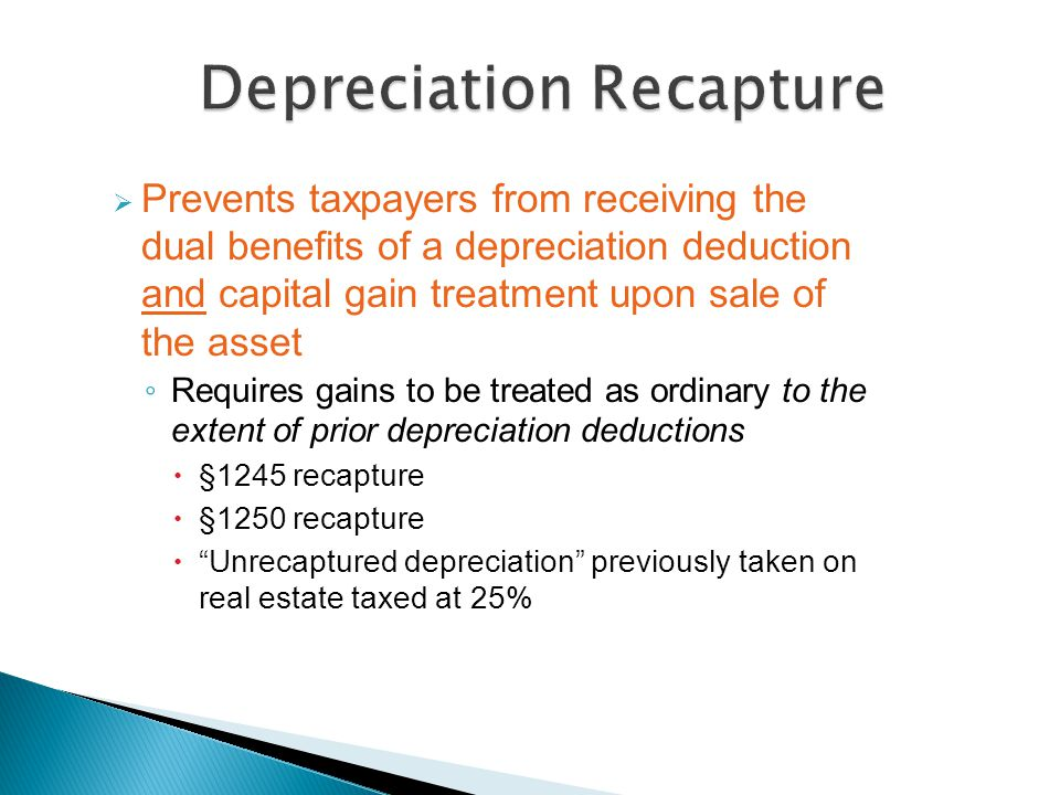  Prevents taxpayers from receiving the dual benefits of a depreciation deduction and capital gain treatment upon sale of the asset ◦ Requires gains to be treated as ordinary to the extent of prior depreciation deductions  §1245 recapture  §1250 recapture  Unrecaptured depreciation previously taken on real estate taxed at 25%