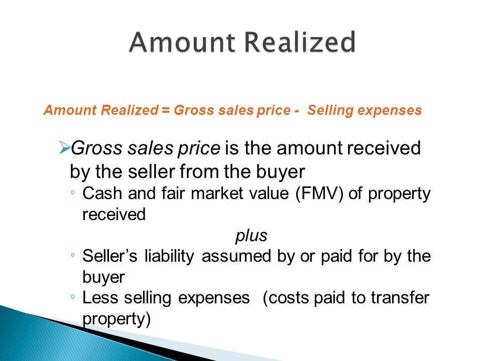 Amount Realized = Gross sales price - Selling expenses  Gross sales price is the amount received by the seller from the buyer ° Cash and fair market value (FMV) of property received plus ° Seller's liability assumed by or paid for by the buyer ° Less selling expenses (costs paid to transfer property)