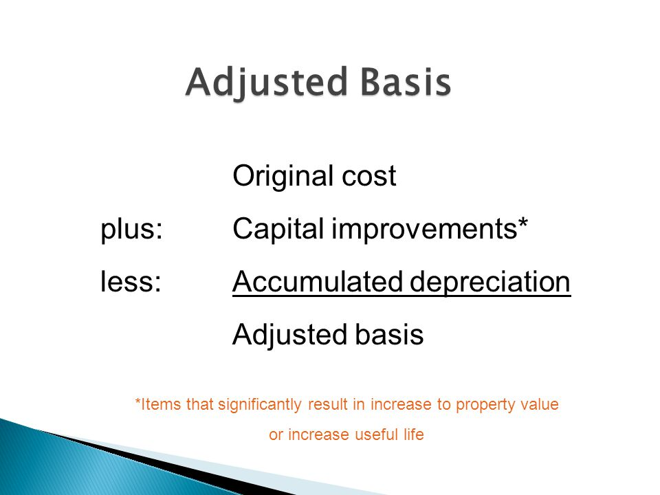 Adjusted Basis Original cost plus: Capital improvements* less: Accumulated depreciation Adjusted basis *Items that significantly result in increase to property value or increase useful life