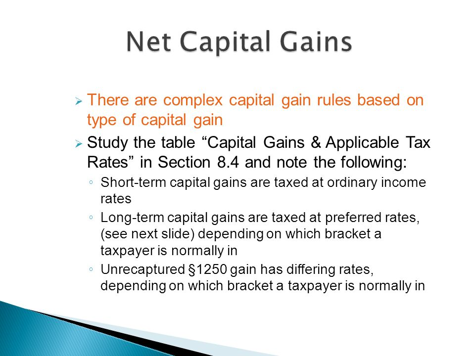  There are complex capital gain rules based on type of capital gain  Study the table Capital Gains & Applicable Tax Rates in Section 8.4 and note the following: ◦ Short-term capital gains are taxed at ordinary income rates ◦ Long-term capital gains are taxed at preferred rates, (see next slide) depending on which bracket a taxpayer is normally in ◦ Unrecaptured §1250 gain has differing rates, depending on which bracket a taxpayer is normally in