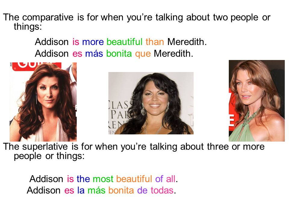 The comparative is for when you're talking about two people or things: Addison is more beautiful than Meredith.