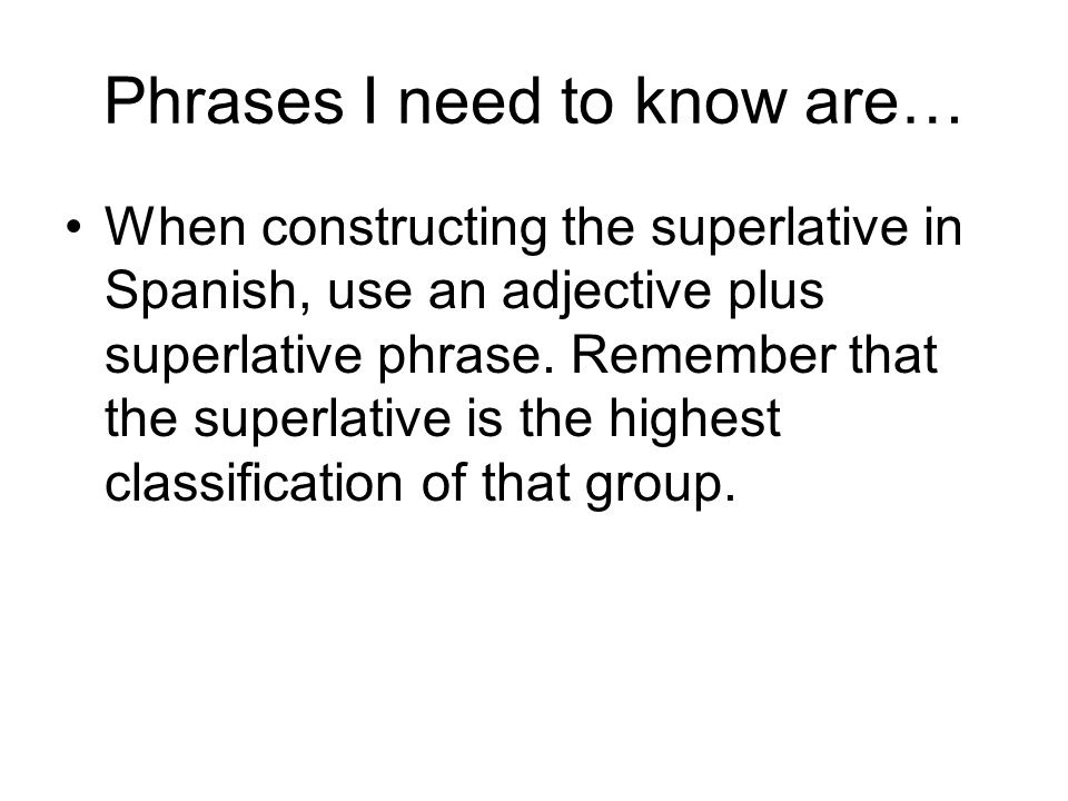Phrases I need to know are… When constructing the superlative in Spanish, use an adjective plus superlative phrase.