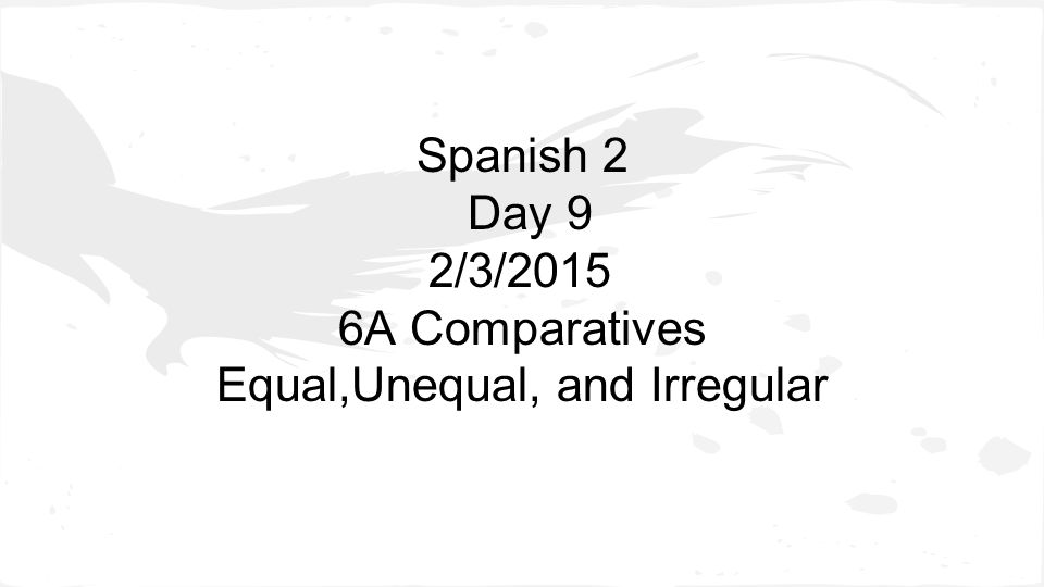 Spanish 2 Day 9 2/3/2015 6A Comparatives Equal,Unequal, and Irregular