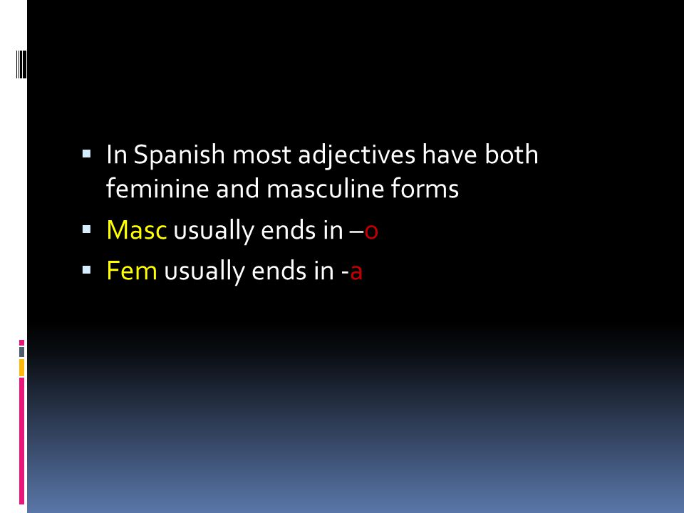  In Spanish most adjectives have both feminine and masculine forms  Masc usually ends in –o  Fem usually ends in -a