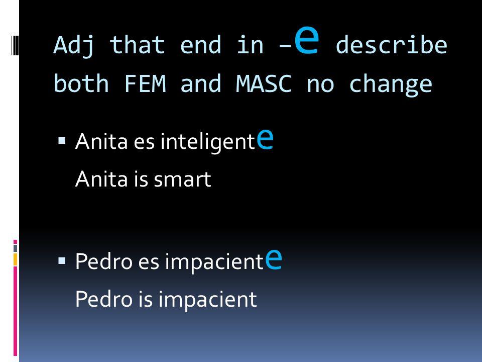 Adj that end in – e describe both FEM and MASC no change  Anita es inteligent e Anita is smart  Pedro es impacient e Pedro is impacient