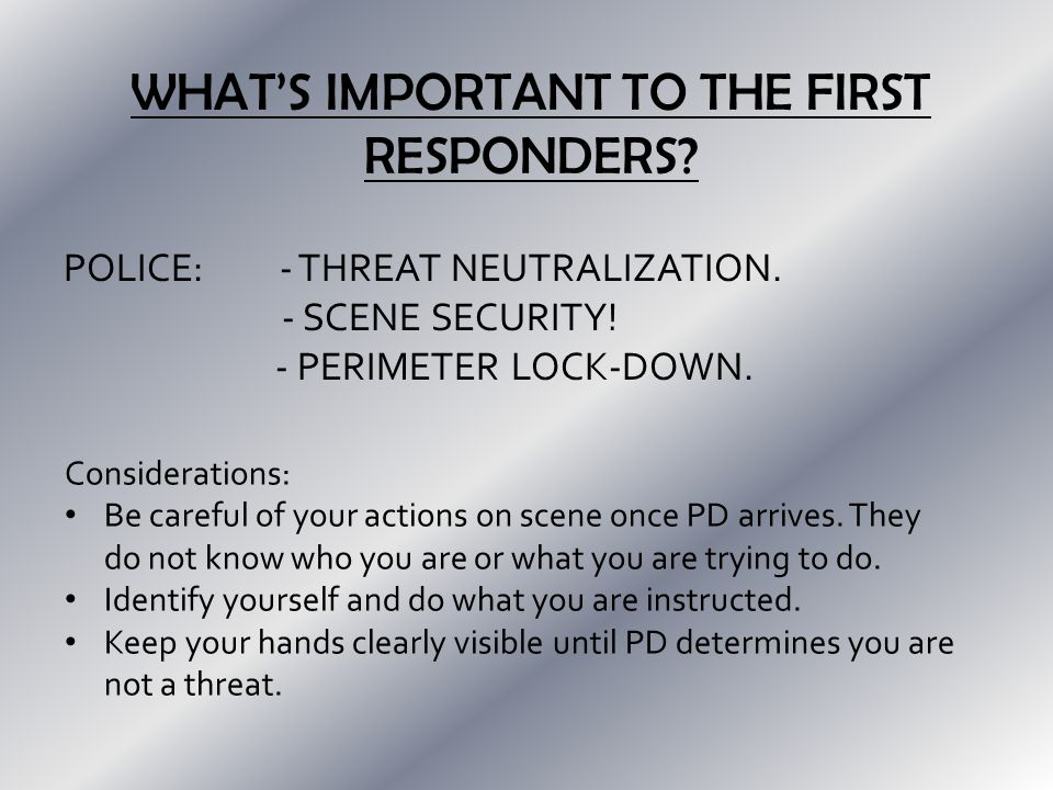 WHAT'S IMPORTANT TO THE FIRST RESPONDERS. POLICE: - THREAT NEUTRALIZATION.