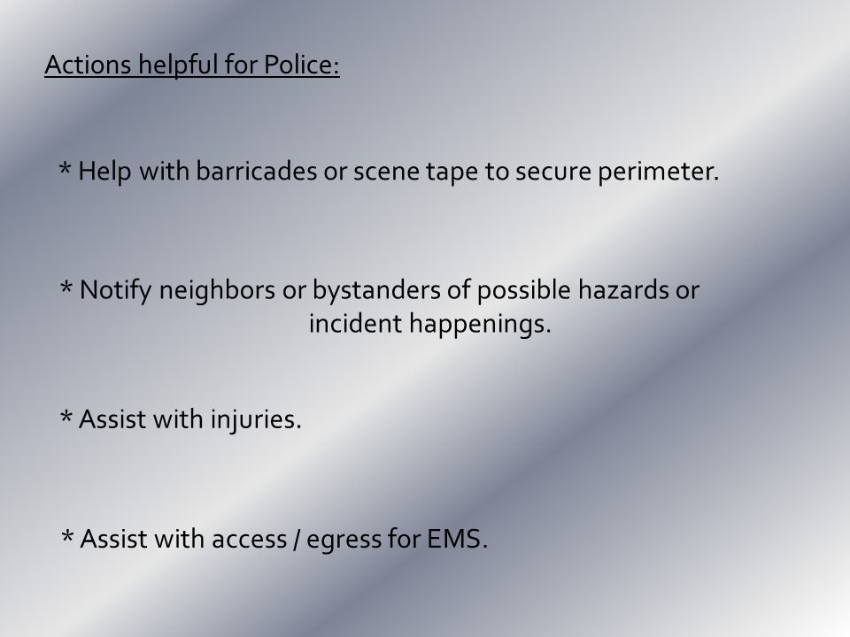 Actions helpful for Police: * Help with barricades or scene tape to secure perimeter.