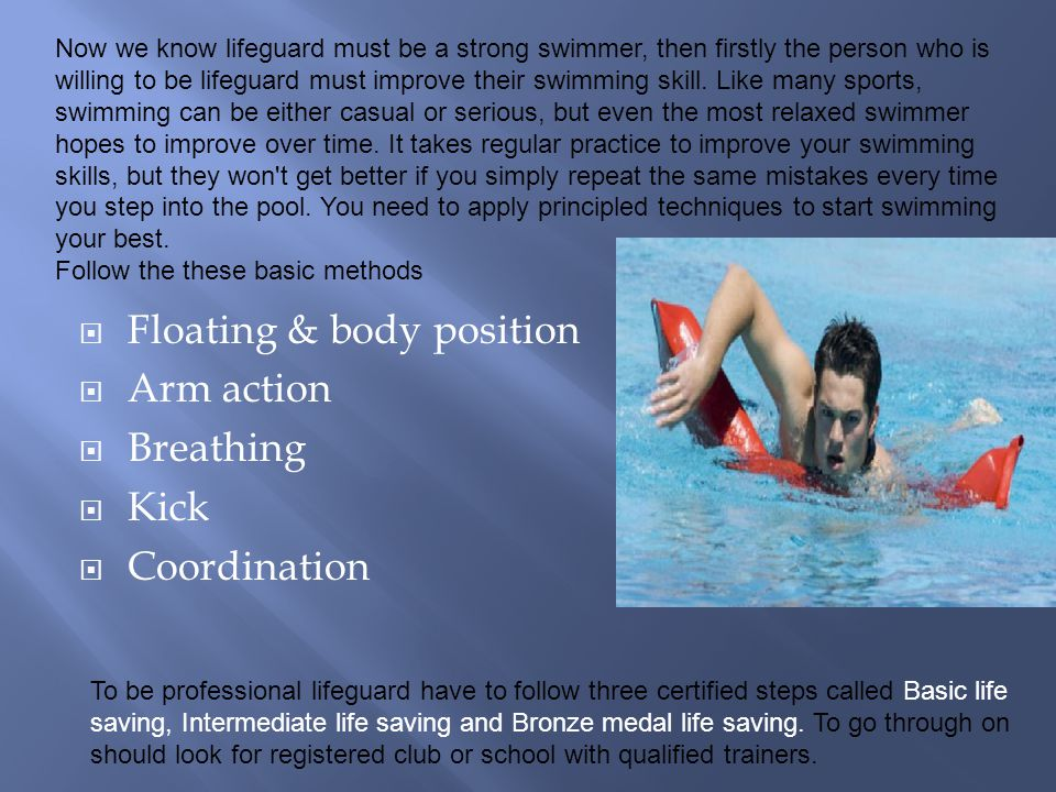  Floating & body position  Arm action  Breathing  Kick  Coordination Now we know lifeguard must be a strong swimmer, then firstly the person who is willing to be lifeguard must improve their swimming skill.
